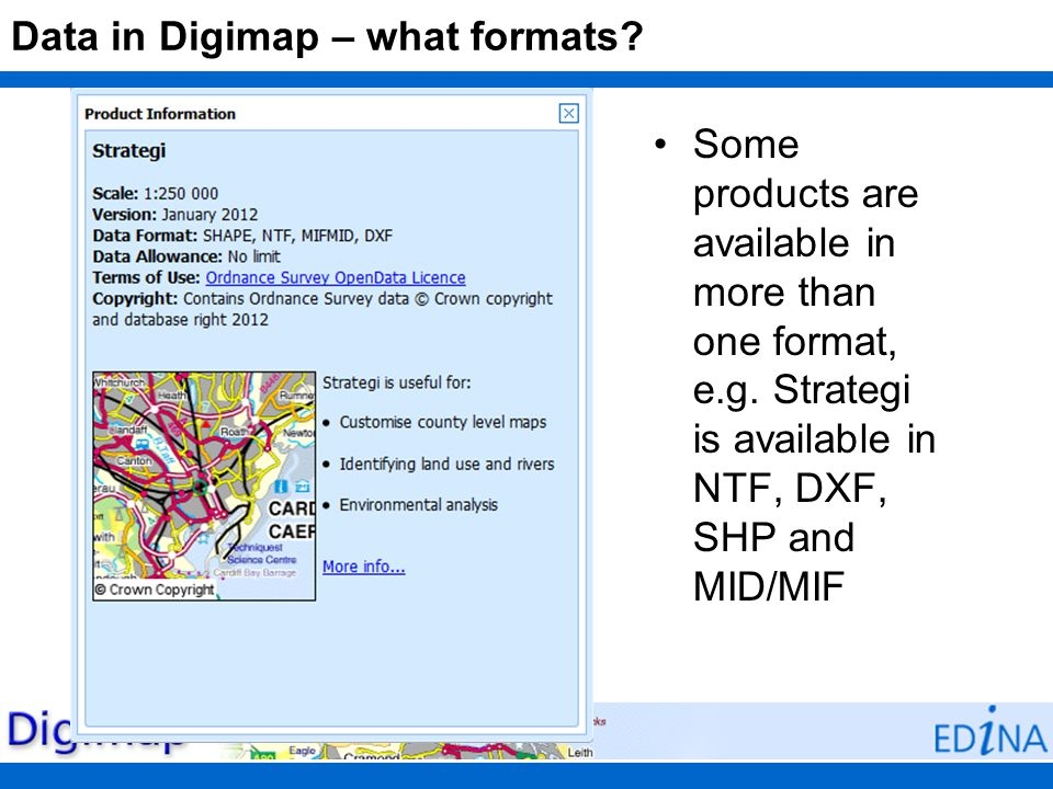 Data in Digimap – what formats? Some products are available in more than one format, e.g. Strategi is available in NTF, DXF, SHP and MID/MIF