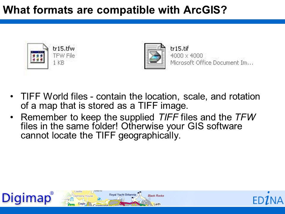 What formats are compatible with ArcGIS? TIFF World files - contain the location, scale, and rotation of a map that is stored as a TIFF image. Remembe