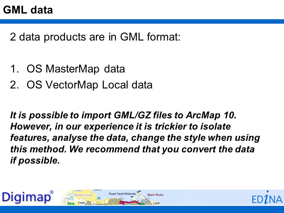 GML data 2 data products are in GML format: 1.OS MasterMap data 2.OS VectorMap Local data It is possible to import GML/GZ files to ArcMap 10. However,