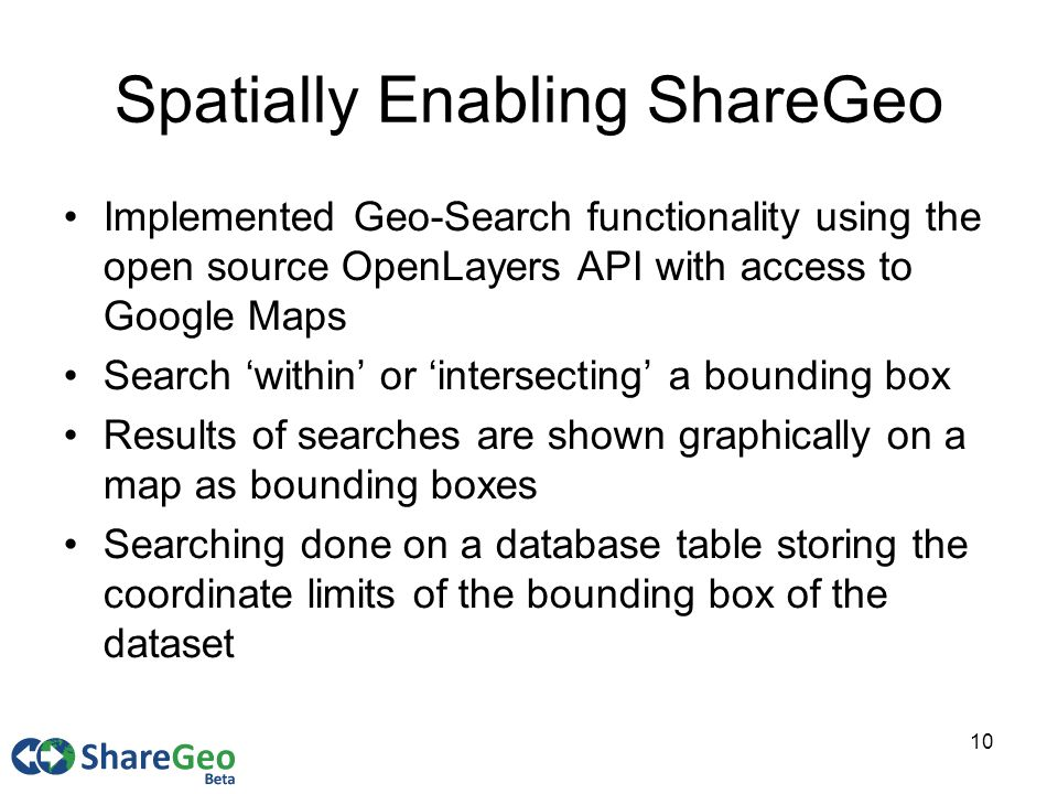 10 Spatially Enabling ShareGeo Implemented Geo-Search functionality using the open source OpenLayers API with access to Google Maps Search within or intersecting a bounding box Results of searches are shown graphically on a map as bounding boxes Searching done on a database table storing the coordinate limits of the bounding box of the dataset