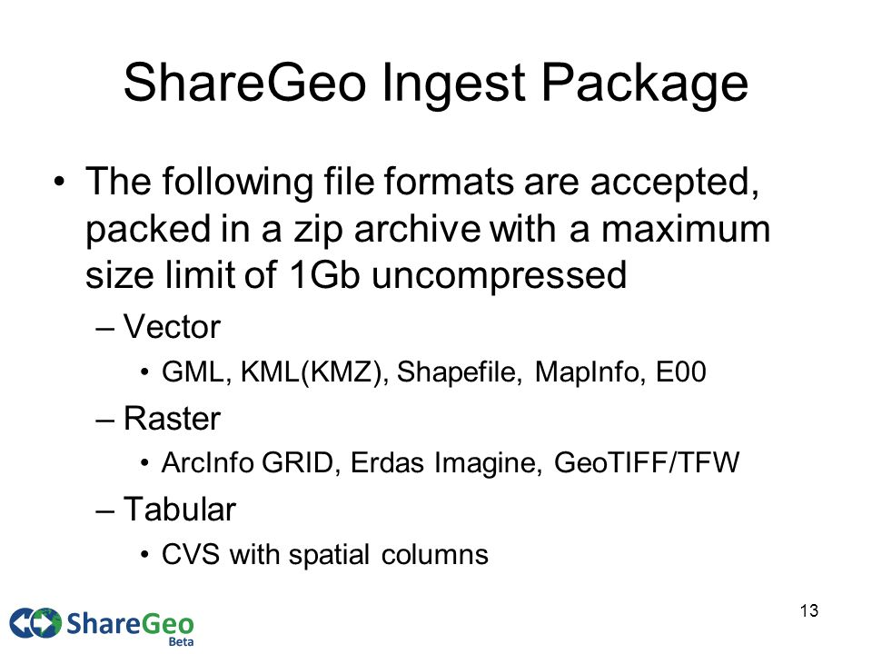 13 ShareGeo Ingest Package The following file formats are accepted, packed in a zip archive with a maximum size limit of 1Gb uncompressed –Vector GML, KML(KMZ), Shapefile, MapInfo, E00 –Raster ArcInfo GRID, Erdas Imagine, GeoTIFF/TFW –Tabular CVS with spatial columns