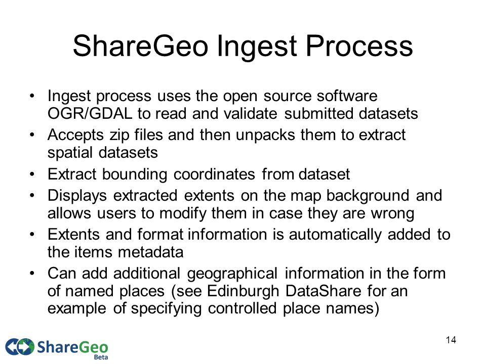 14 ShareGeo Ingest Process Ingest process uses the open source software OGR/GDAL to read and validate submitted datasets Accepts zip files and then unpacks them to extract spatial datasets Extract bounding coordinates from dataset Displays extracted extents on the map background and allows users to modify them in case they are wrong Extents and format information is automatically added to the items metadata Can add additional geographical information in the form of named places (see Edinburgh DataShare for an example of specifying controlled place names)