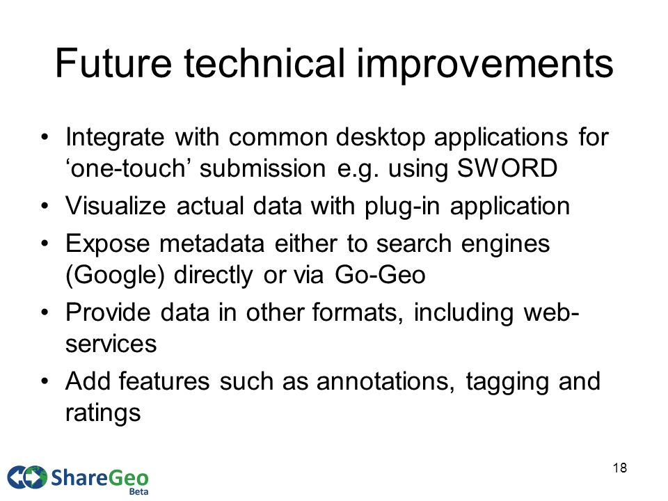 18 Future technical improvements Integrate with common desktop applications for one-touch submission e.g.