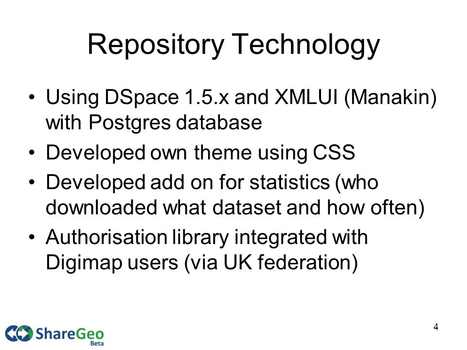 4 Repository Technology Using DSpace 1.5.x and XMLUI (Manakin) with Postgres database Developed own theme using CSS Developed add on for statistics (who downloaded what dataset and how often) Authorisation library integrated with Digimap users (via UK federation)