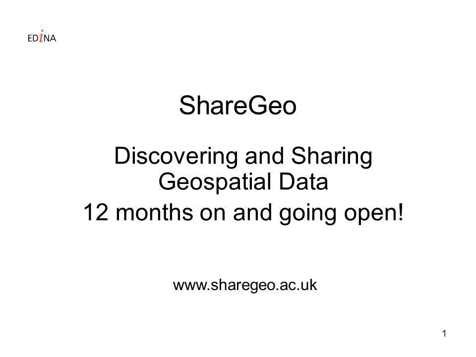 1 ShareGeo Discovering and Sharing Geospatial Data 12 months on and going open! www.sharegeo.ac.uk