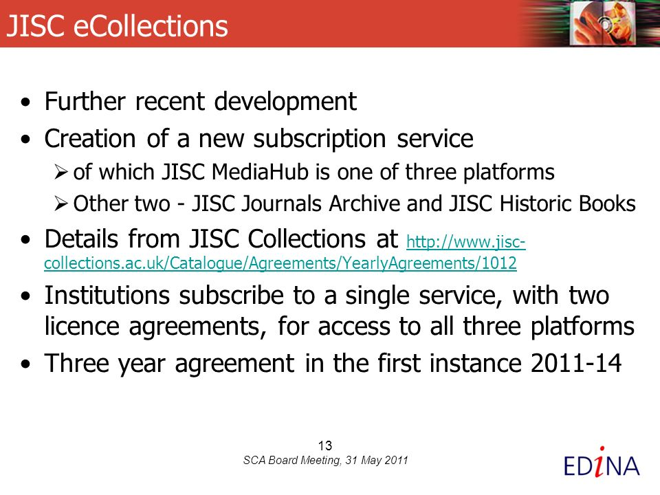 13 SCA Board Meeting, 31 May 2011 JISC eCollections Further recent development Creation of a new subscription service of which JISC MediaHub is one of three platforms Other two - JISC Journals Archive and JISC Historic Books Details from JISC Collections at http://www.jisc- collections.ac.uk/Catalogue/Agreements/YearlyAgreements/1012 http://www.jisc- collections.ac.uk/Catalogue/Agreements/YearlyAgreements/1012 Institutions subscribe to a single service, with two licence agreements, for access to all three platforms Three year agreement in the first instance 2011-14