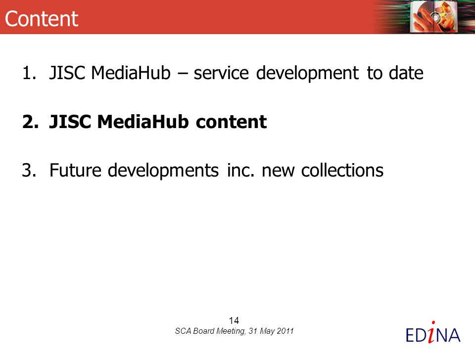 14 SCA Board Meeting, 31 May 2011 Content 1.JISC MediaHub – service development to date 2.JISC MediaHub content 3.Future developments inc.
