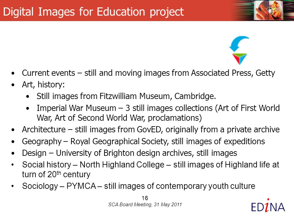 16 SCA Board Meeting, 31 May 2011 Digital Images for Education project Current events – still and moving images from Associated Press, Getty Art, history: Still images from Fitzwilliam Museum, Cambridge.
