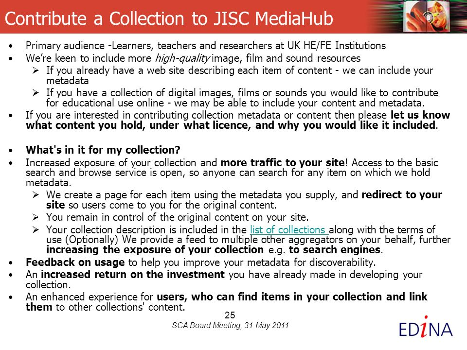 25 SCA Board Meeting, 31 May 2011 Contribute a Collection to JISC MediaHub Primary audience -Learners, teachers and researchers at UK HE/FE Institutions Were keen to include more high-quality image, film and sound resources If you already have a web site describing each item of content - we can include your metadata If you have a collection of digital images, films or sounds you would like to contribute for educational use online - we may be able to include your content and metadata.