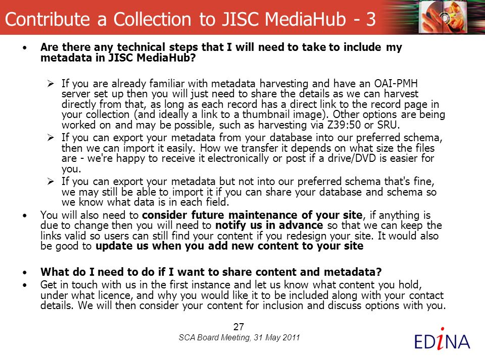 27 SCA Board Meeting, 31 May 2011 Contribute a Collection to JISC MediaHub - 3 Are there any technical steps that I will need to take to include my metadata in JISC MediaHub.