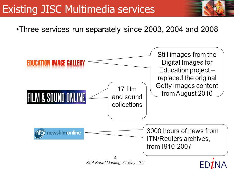 4 SCA Board Meeting, 31 May 2011 Existing JISC Multimedia services Still images from the Digital Images for Education project – replaced the original Getty Images content from August 2010 17 film and sound collections 3000 hours of news from ITN/Reuters archives, from1910-2007 Three services run separately since 2003, 2004 and 2008