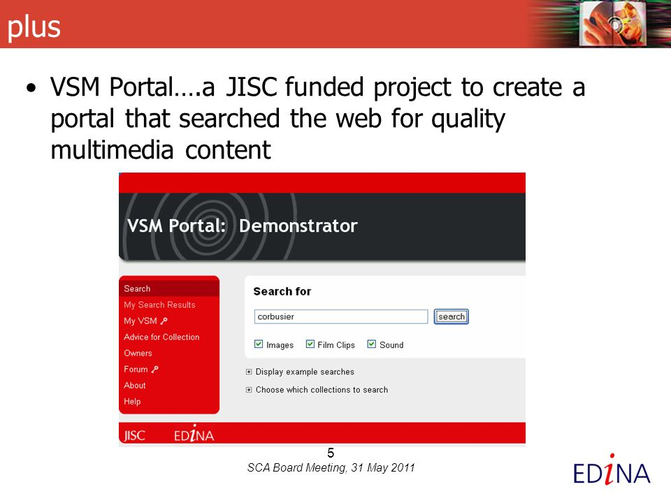 6 SCA Board Meeting, 31 May 2011 = JISC MediaHub – a new multimedia platform new service, first release April 2011 includes the content of all existing JISC multimedia services plus returns results from external collections of multimedia content