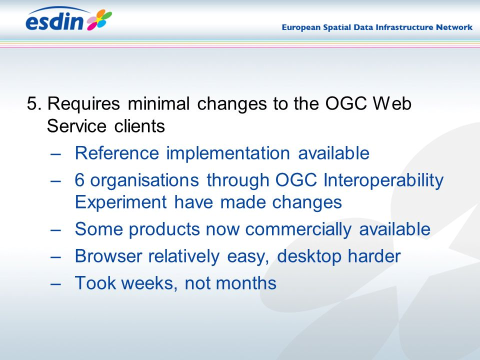 5. Requires minimal changes to the OGC Web Service clients –Reference implementation available –6 organisations through OGC Interoperability Experimen
