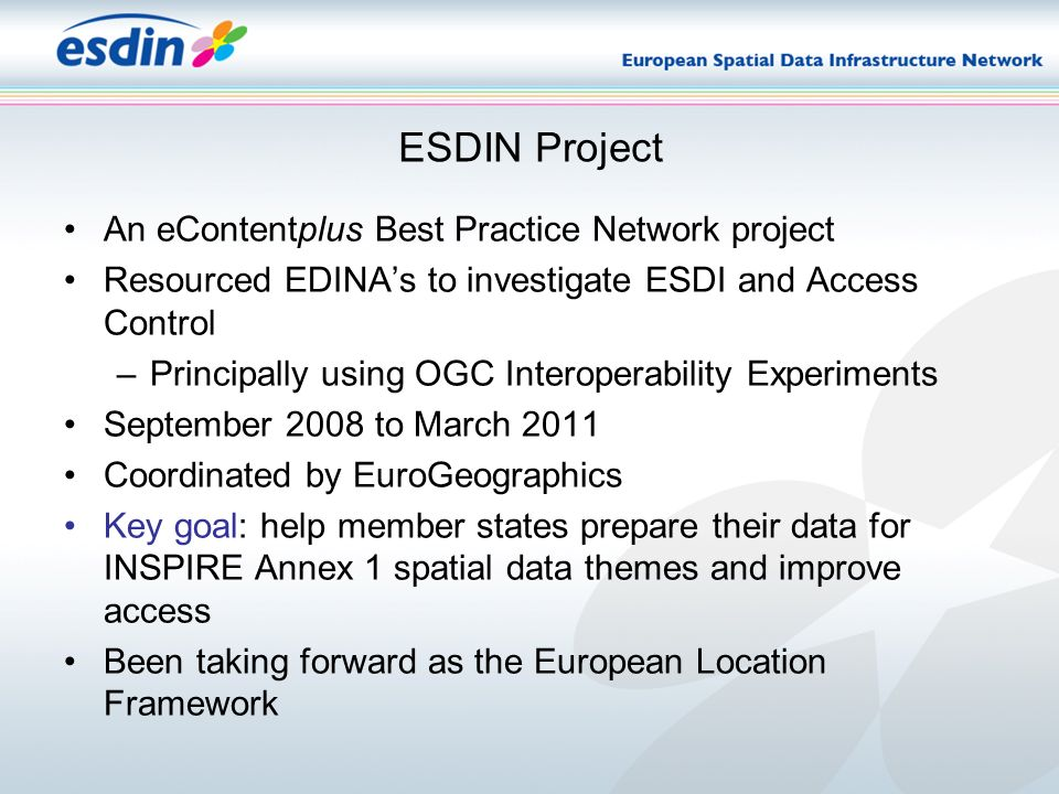 ESDIN Project An eContentplus Best Practice Network project Resourced EDINAs to investigate ESDI and Access Control –Principally using OGC Interoperability Experiments September 2008 to March 2011 Coordinated by EuroGeographics Key goal: help member states prepare their data for INSPIRE Annex 1 spatial data themes and improve access Been taking forward as the European Location Framework