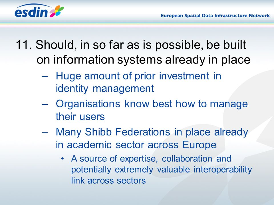 11. Should, in so far as is possible, be built on information systems already in place –Huge amount of prior investment in identity management –Organi