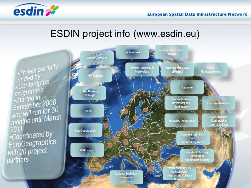 ESDIN project info (www.esdin.eu) Interactive Instruments Bundesamt für Kartographie und Geodäsie Bundesamt für Kartographie und Geodäsie Lantmäteriet National Technical University of Athens National Technical University of Athens IGN Belgium Bundesamt für Eich- und Vermessungswesen Bundesamt für Eich- und Vermessungswesen Universität Münster EDINA, University Edinburgh National Agency for Cadastre and Real Estate Publicity Romania National Agency for Cadastre and Real Estate Publicity Romania Helsinki University of Technology IGN France Kadaster Kort & Matrikelstyrelsen Geodan Software Development & Technology Geodan Software Development & Technology 1Spatial The Finnish Geodetic Institute National Land Survey of Finland Institute of Geodesy, Cartography and Remote Sensing Institute of Geodesy, Cartography and Remote Sensing Statens kartverk EuroGeographics