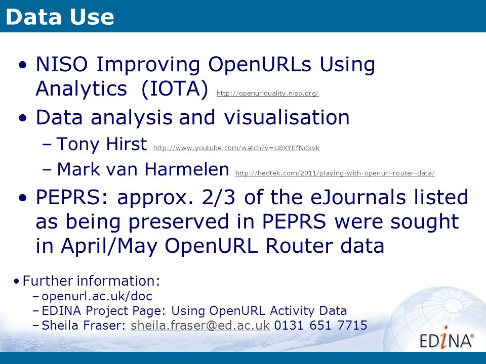 Data Use NISO Improving OpenURLs Using Analytics (IOTA) http://openurlquality.niso.org/ http://openurlquality.niso.org/ Data analysis and visualisation –Tony Hirst http://www.youtube.com/watch?v=U8XYEfNdxvk http://www.youtube.com/watch?v=U8XYEfNdxvk –Mark van Harmelen http://hedtek.com/2011/playing-with-openurl-router-data/ http://hedtek.com/2011/playing-with-openurl-router-data/ PEPRS: approx.