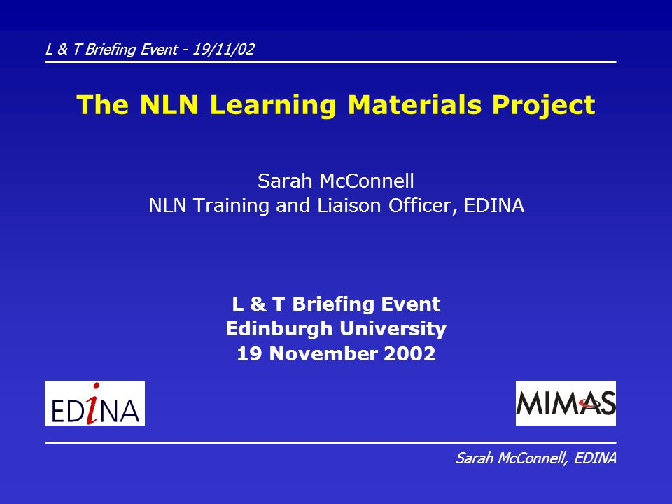 The NLN Learning Materials Project Sarah McConnell NLN Training and Liaison Officer, EDINA L & T Briefing Event Edinburgh University 19 November 2002 L & T Briefing Event - 19/11/02 Sarah McConnell, EDINA