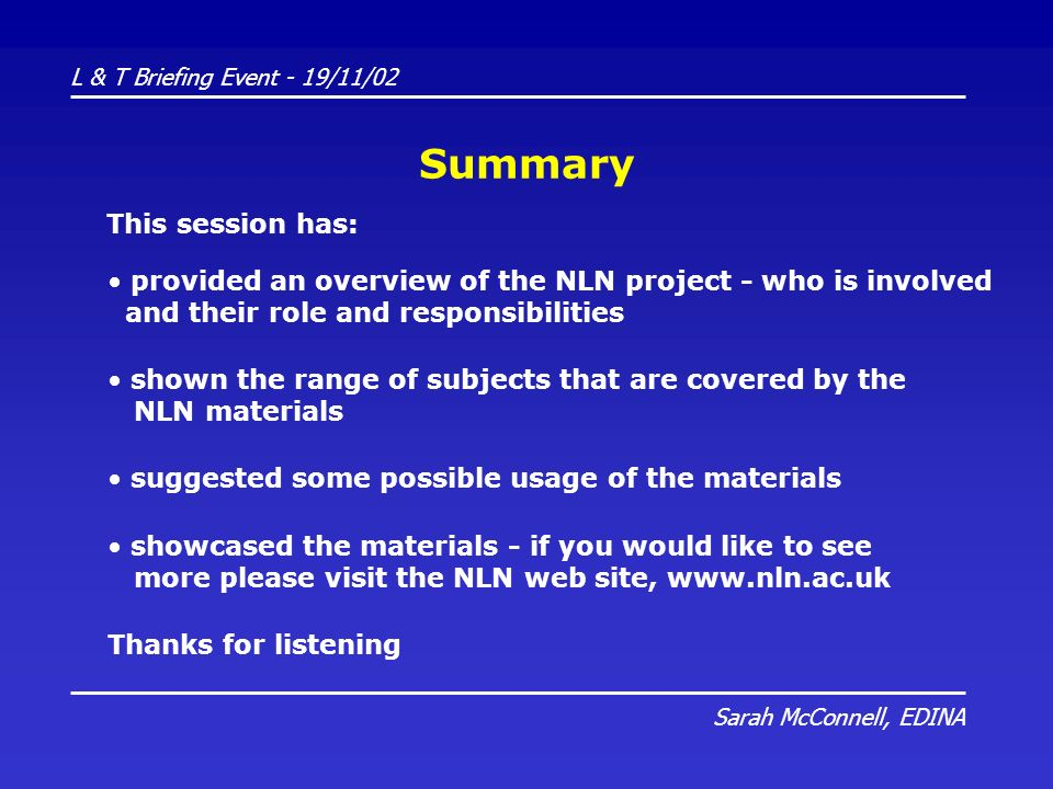 L & T Briefing Event - 19/11/02 Sarah McConnell, EDINA Summary provided an overview of the NLN project - who is involved and their role and responsibilities shown the range of subjects that are covered by the NLN materials Thanks for listening suggested some possible usage of the materials showcased the materials - if you would like to see more please visit the NLN web site, www.nln.ac.uk This session has: