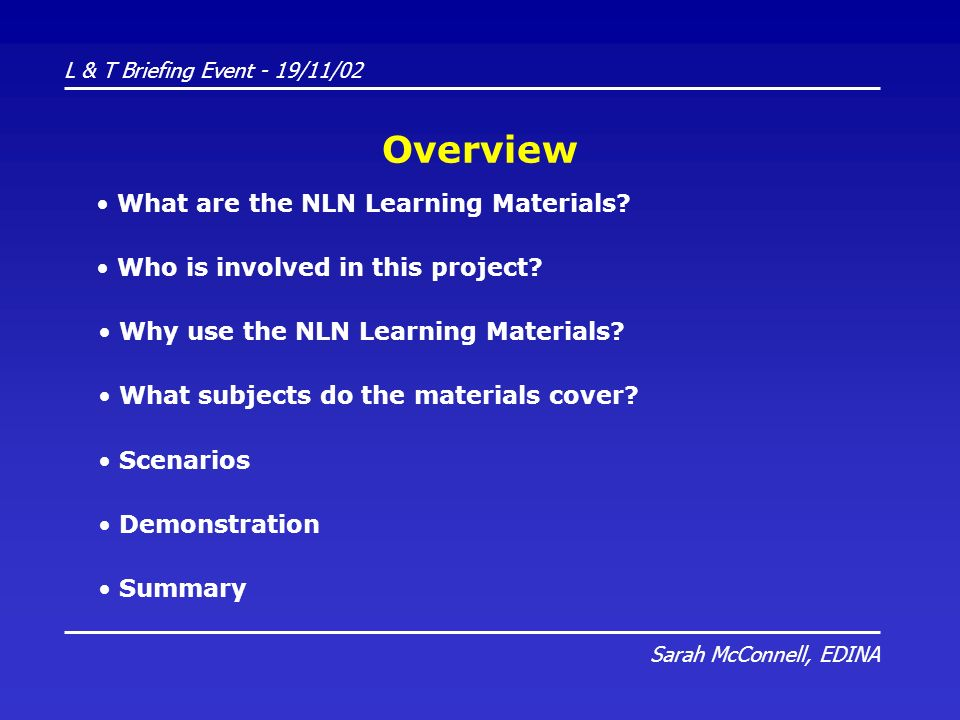 L & T Briefing Event - 19/11/02 Sarah McConnell, EDINA Overview What are the NLN Learning Materials? Who is involved in this project? Why use the NLN