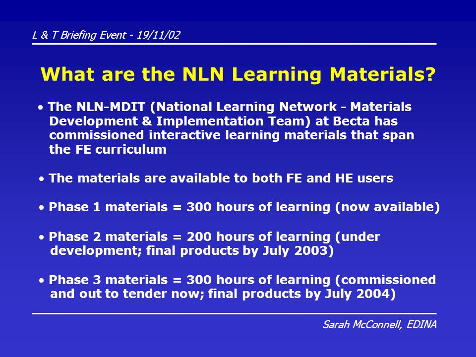 L & T Briefing Event - 19/11/02 Sarah McConnell, EDINA What are the NLN Learning Materials? The NLN-MDIT (National Learning Network - Materials Develo
