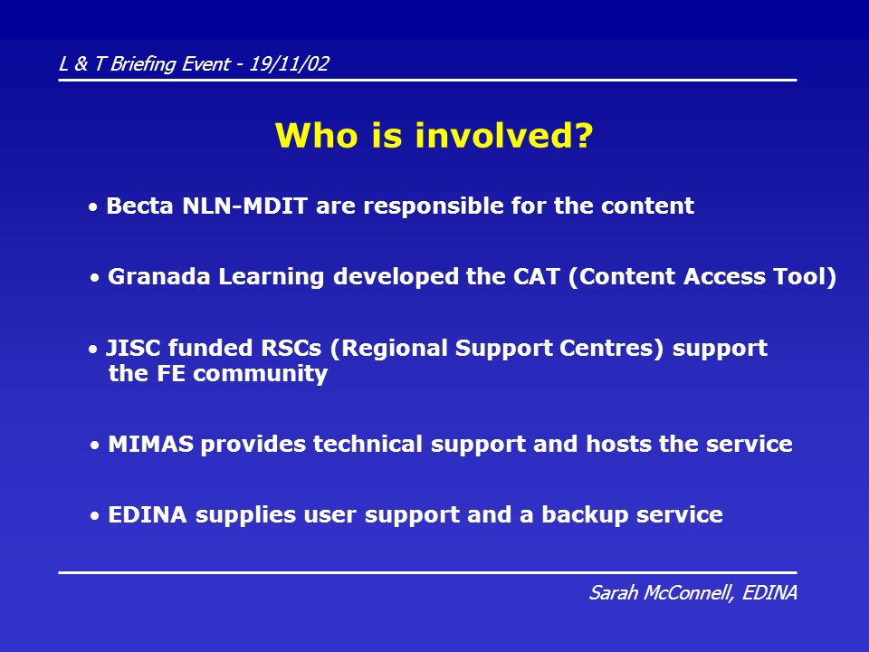 L & T Briefing Event - 19/11/02 Sarah McConnell, EDINA Who is involved? Becta NLN-MDIT are responsible for the content JISC funded RSCs (Regional Supp