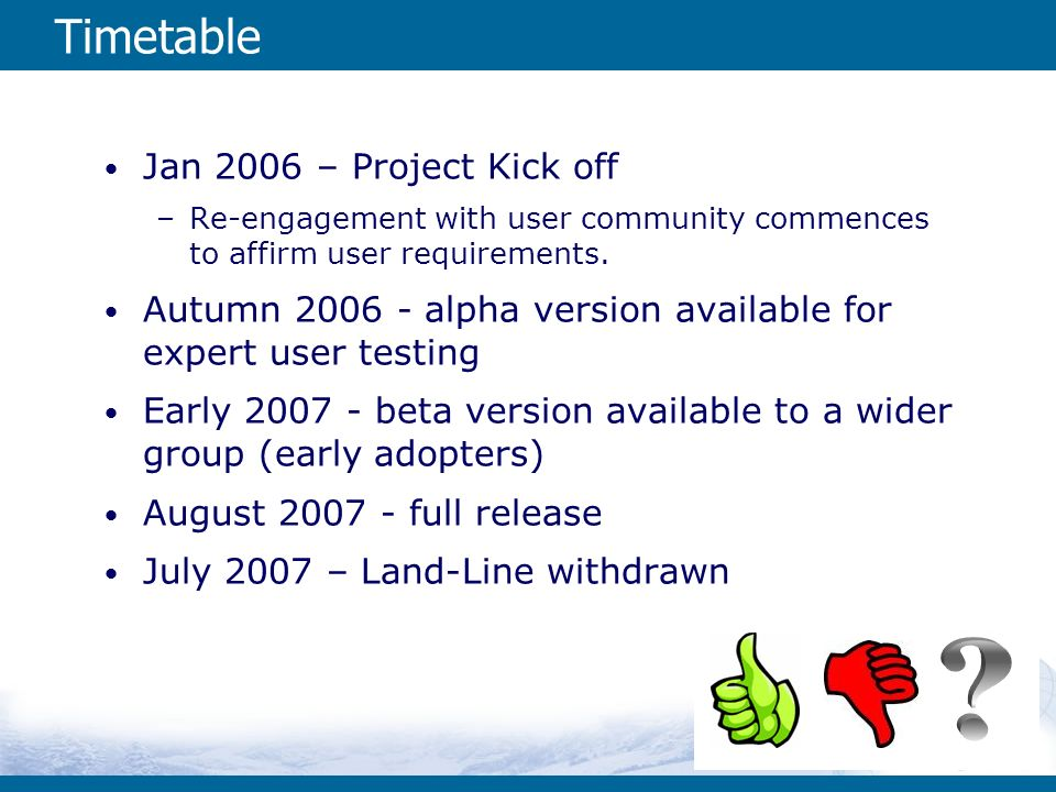 Timetable Jan 2006 – Project Kick off –Re-engagement with user community commences to affirm user requirements. Autumn 2006 - alpha version available