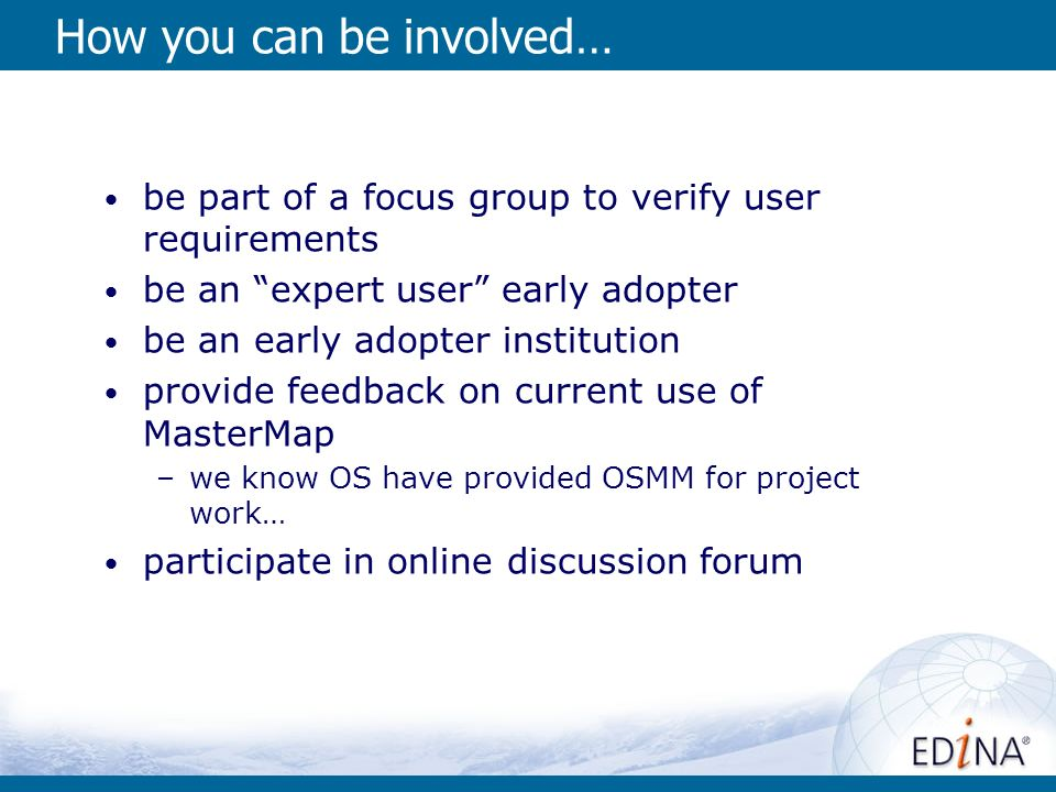 How you can be involved… be part of a focus group to verify user requirements be an expert user early adopter be an early adopter institution provide feedback on current use of MasterMap –we know OS have provided OSMM for project work… participate in online discussion forum