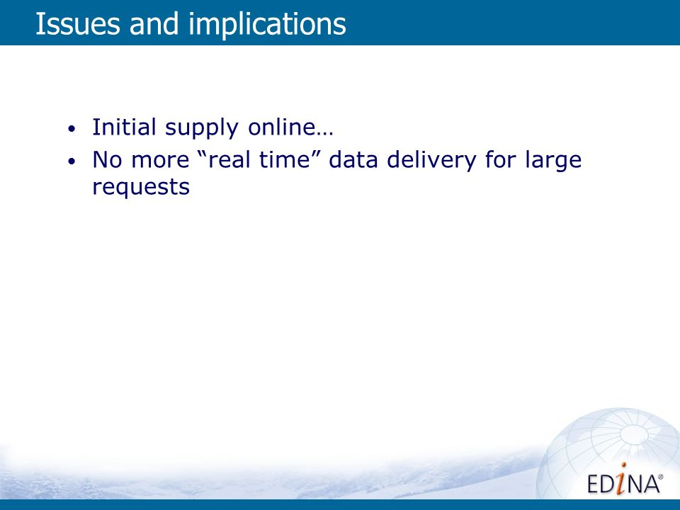 Issues and implications Initial supply online… No more real time data delivery for large requests
