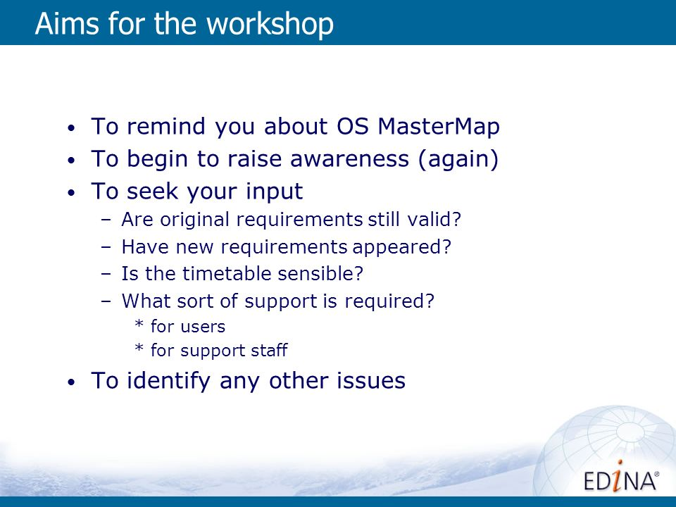 Aims for the workshop To remind you about OS MasterMap To begin to raise awareness (again) To seek your input –Are original requirements still valid.
