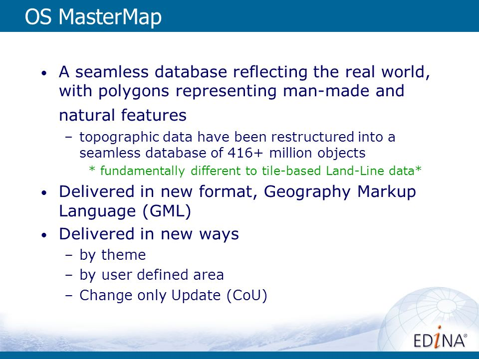 OS MasterMap A seamless database reflecting the real world, with polygons representing man-made and natural features –topographic data have been restructured into a seamless database of 416+ million objects *fundamentally different to tile-based Land-Line data* Delivered in new format, Geography Markup Language (GML) Delivered in new ways –by theme –by user defined area –Change only Update (CoU)