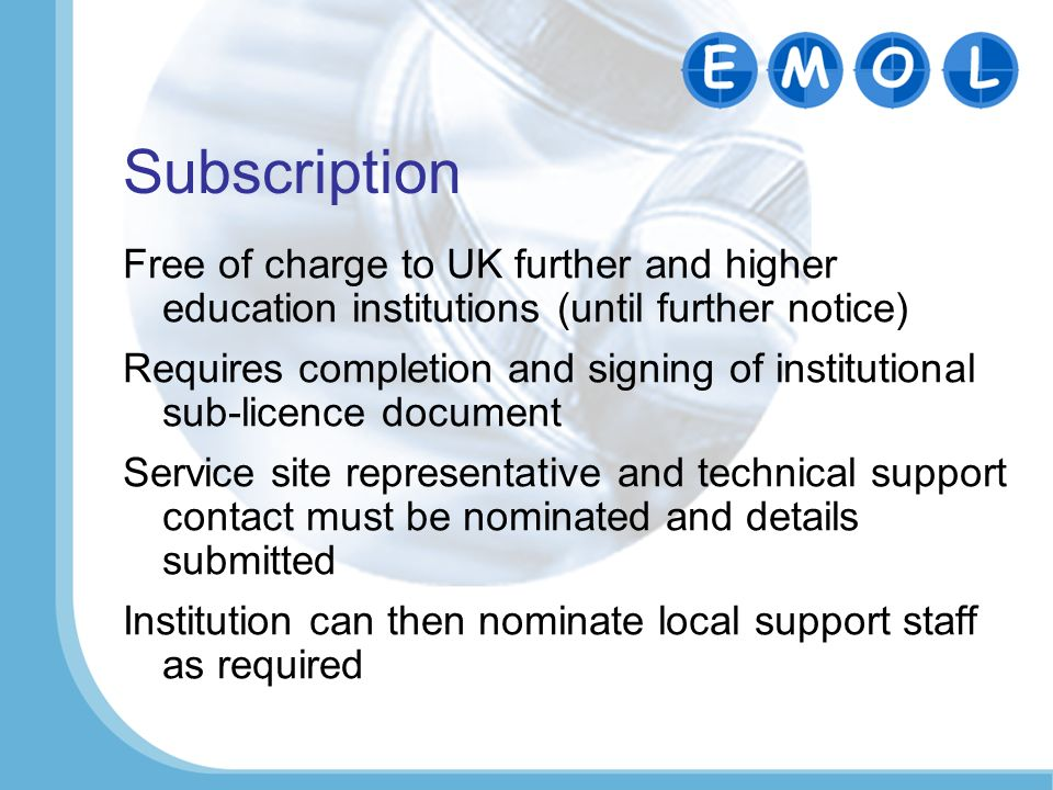 Subscription Free of charge to UK further and higher education institutions (until further notice) Requires completion and signing of institutional sub-licence document Service site representative and technical support contact must be nominated and details submitted Institution can then nominate local support staff as required