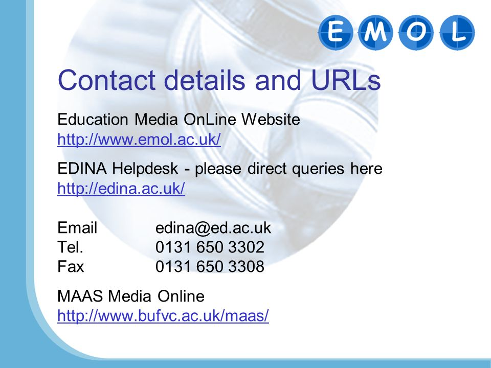 Contact details and URLs Education Media OnLine Website http://www.emol.ac.uk/ EDINA Helpdesk - please direct queries here http://edina.ac.uk/ Emailed