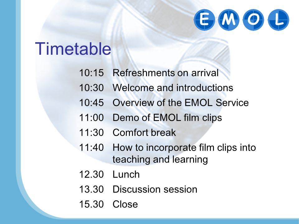 Timetable 10:15Refreshments on arrival 10:30Welcome and introductions 10:45Overview of the EMOL Service 11:00Demo of EMOL film clips 11:30Comfort break 11:40How to incorporate film clips into teaching and learning 12.30Lunch 13.30Discussion session 15.30Close