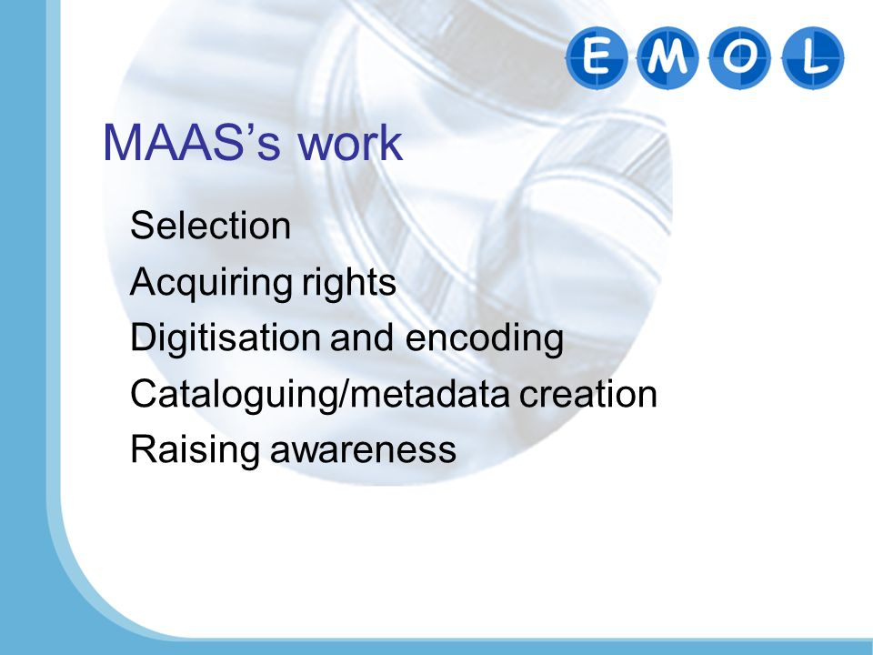 MAASs work Selection Acquiring rights Digitisation and encoding Cataloguing/metadata creation Raising awareness