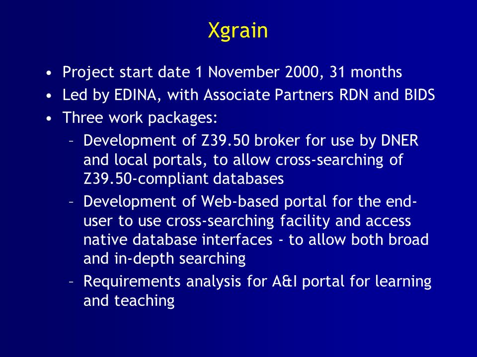 Xgrain Project start date 1 November 2000, 31 months Led by EDINA, with Associate Partners RDN and BIDS Three work packages: –Development of Z39.50 broker for use by DNER and local portals, to allow cross-searching of Z39.50-compliant databases –Development of Web-based portal for the end- user to use cross-searching facility and access native database interfaces - to allow both broad and in-depth searching –Requirements analysis for A&I portal for learning and teaching