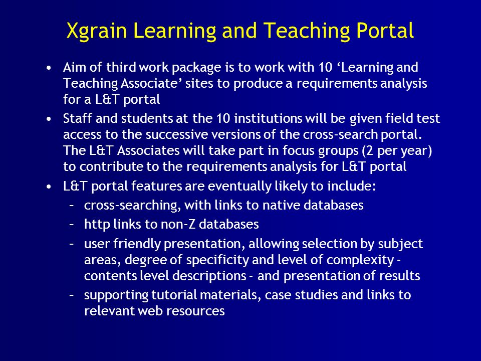 Xgrain Learning and Teaching Portal Aim of third work package is to work with 10 Learning and Teaching Associate sites to produce a requirements analysis for a L&T portal Staff and students at the 10 institutions will be given field test access to the successive versions of the cross-search portal.