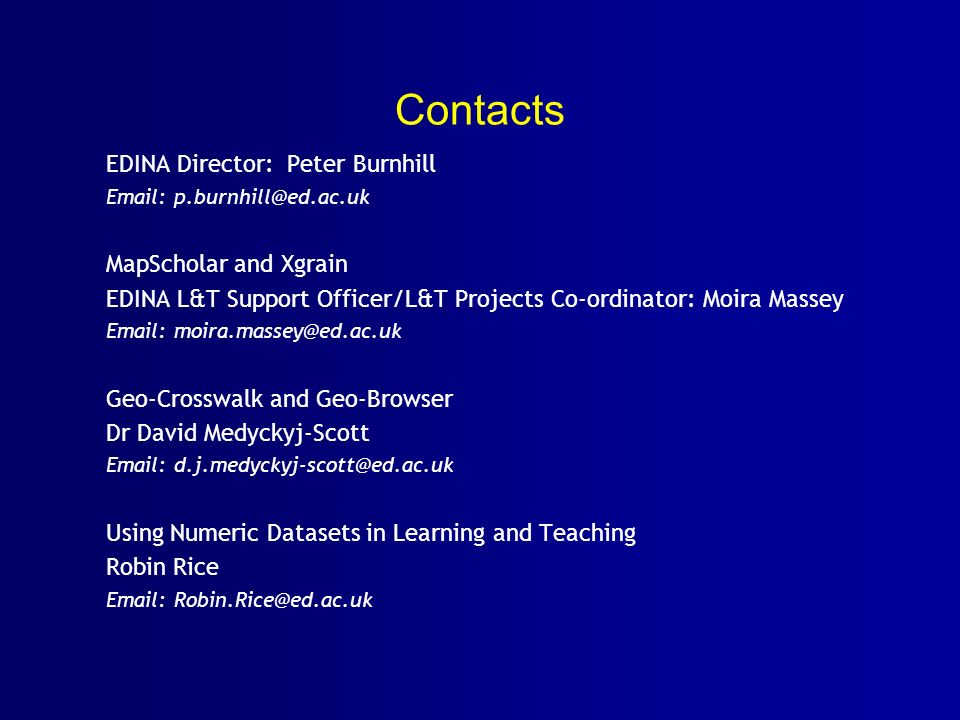 Contacts EDINA Director: Peter Burnhill Email: p.burnhill@ed.ac.uk MapScholar and Xgrain EDINA L&T Support Officer/L&T Projects Co-ordinator: Moira Massey Email: moira.massey@ed.ac.uk Geo-Crosswalk and Geo-Browser Dr David Medyckyj-Scott Email: d.j.medyckyj-scott@ed.ac.uk Using Numeric Datasets in Learning and Teaching Robin Rice Email: Robin.Rice@ed.ac.uk