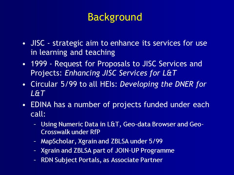 Background JISC - strategic aim to enhance its services for use in learning and teaching Request for Proposals to JISC Services and Projects: Enhancing JISC Services for L&T Circular 5/99 to all HEIs: Developing the DNER for L&T EDINA has a number of projects funded under each call: –Using Numeric Data in L&T, Geo-data Browser and Geo- Crosswalk under RfP –MapScholar, Xgrain and ZBLSA under 5/99 –Xgrain and ZBLSA part of JOIN-UP Programme –RDN Subject Portals, as Associate Partner