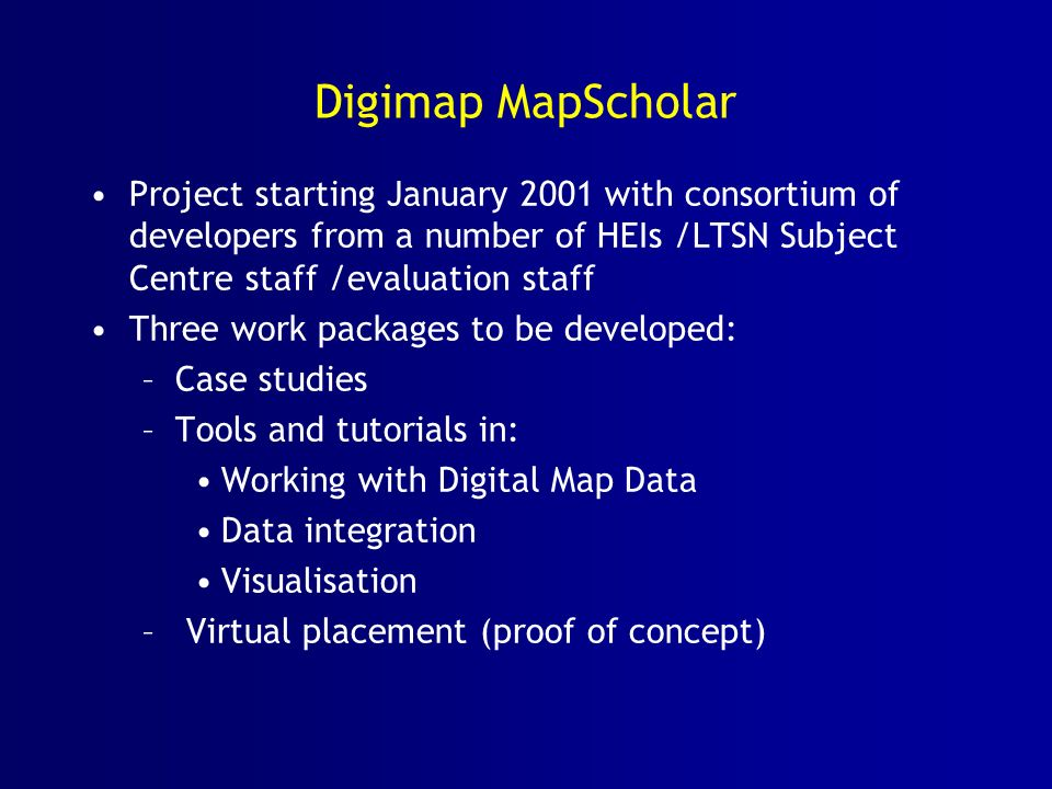 Digimap MapScholar Project starting January 2001 with consortium of developers from a number of HEIs /LTSN Subject Centre staff /evaluation staff Three work packages to be developed: –Case studies –Tools and tutorials in: Working with Digital Map Data Data integration Visualisation – Virtual placement (proof of concept)