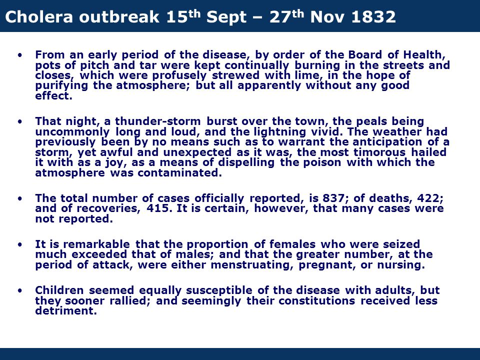 Cholera outbreak 15 th Sept – 27 th Nov 1832 From an early period of the disease, by order of the Board of Health, pots of pitch and tar were kept continually burning in the streets and closes, which were profusely strewed with lime, in the hope of purifying the atmosphere; but all apparently without any good effect.