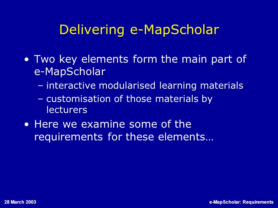 28 March 2003e-MapScholar: Requirements Delivering e-MapScholar Two key elements form the main part of e-MapScholar –interactive modularised learning materials –customisation of those materials by lecturers Here we examine some of the requirements for these elements…