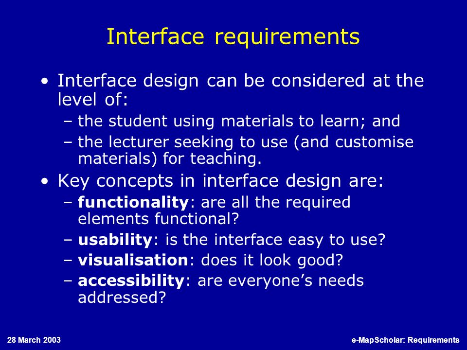 28 March 2003e-MapScholar: Requirements Interface requirements Interface design can be considered at the level of: –the student using materials to learn; and –the lecturer seeking to use (and customise materials) for teaching.