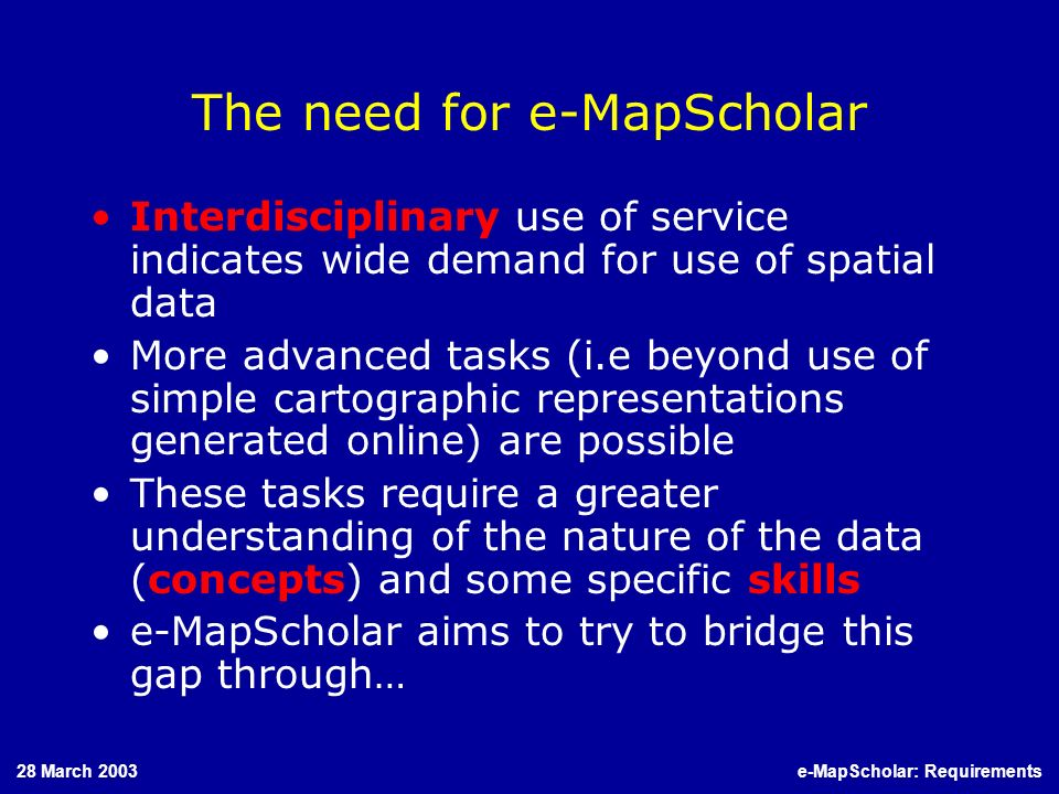 28 March 2003e-MapScholar: Requirements The need for e-MapScholar Interdisciplinary use of service indicates wide demand for use of spatial data More advanced tasks (i.e beyond use of simple cartographic representations generated online) are possible These tasks require a greater understanding of the nature of the data (concepts) and some specific skills e-MapScholar aims to try to bridge this gap through…
