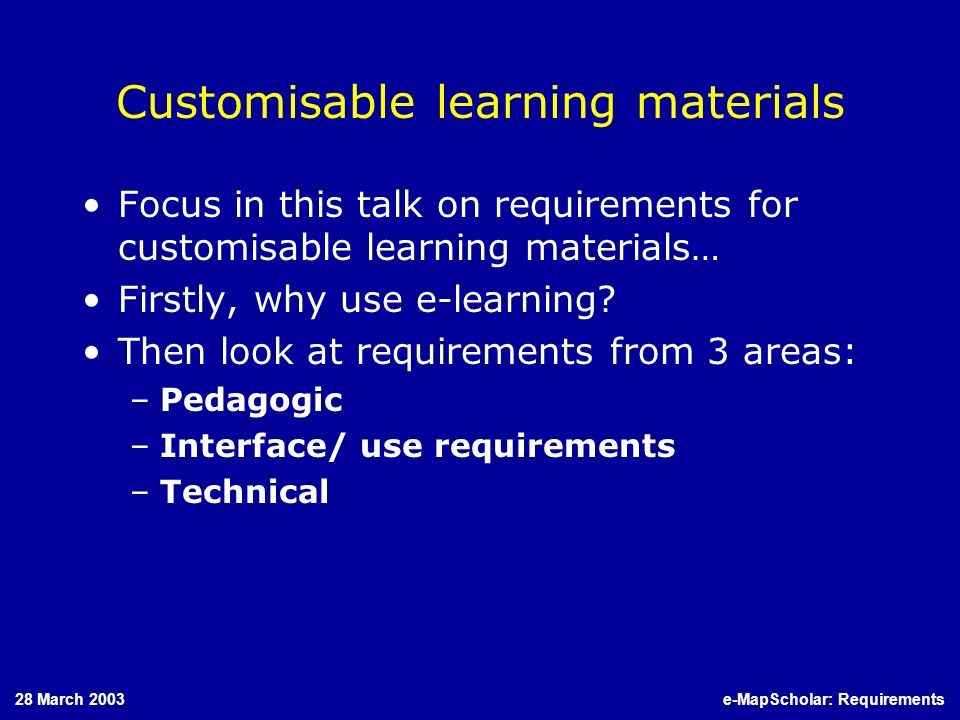 28 March 2003e-MapScholar: Requirements Customisable learning materials Focus in this talk on requirements for customisable learning materials… Firstl