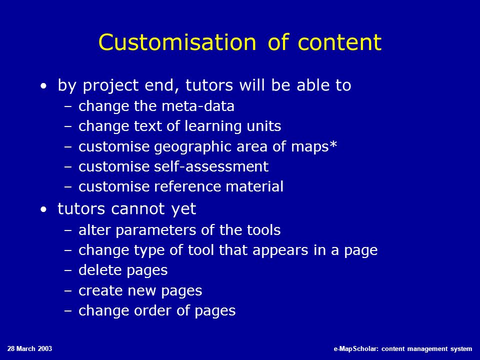 28 March 2003e-MapScholar: content management system Customisation of content by project end, tutors will be able to –change the meta-data –change tex