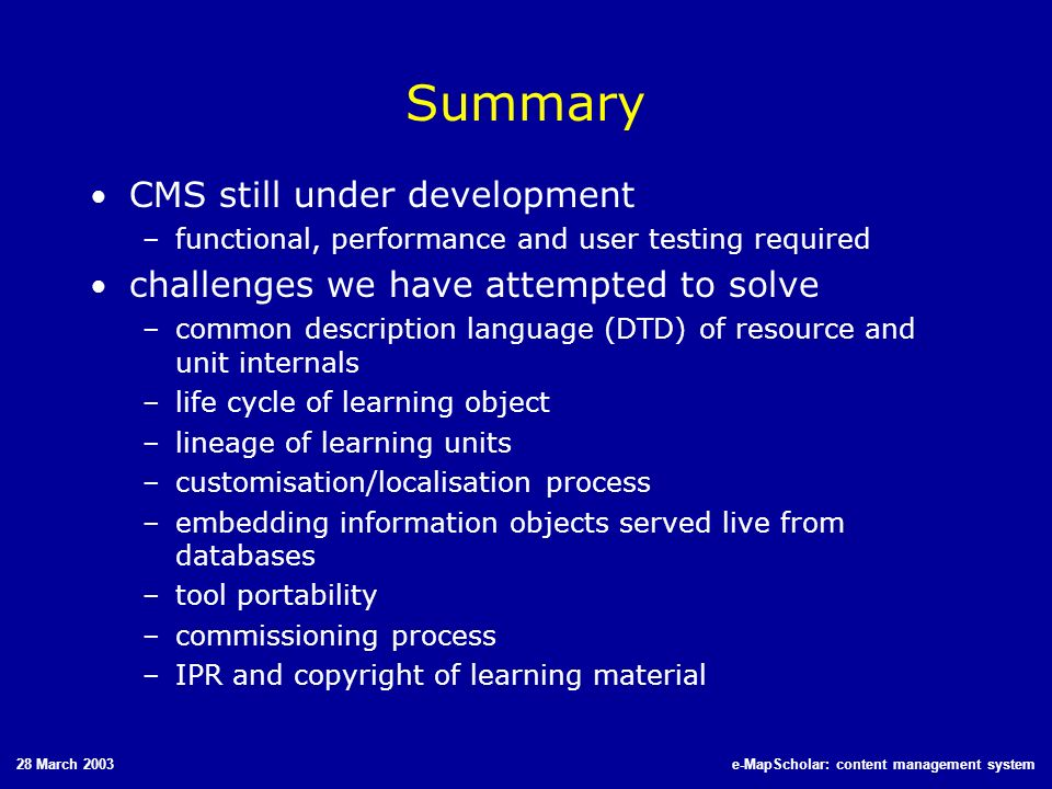 28 March 2003e-MapScholar: content management system Summary CMS still under development –functional, performance and user testing required challenges