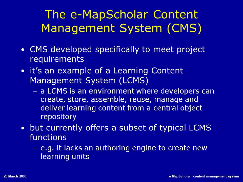 28 March 2003e-MapScholar: content management system The e-MapScholar Content Management System (CMS) CMS developed specifically to meet project requi