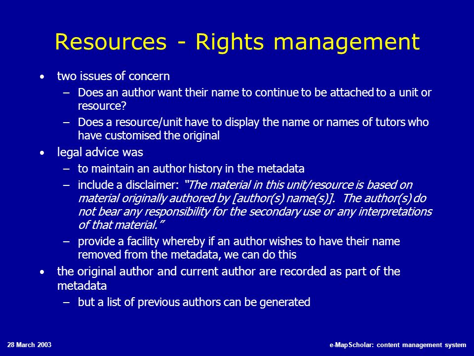 28 March 2003e-MapScholar: content management system Resources - Rights management two issues of concern –Does an author want their name to continue t