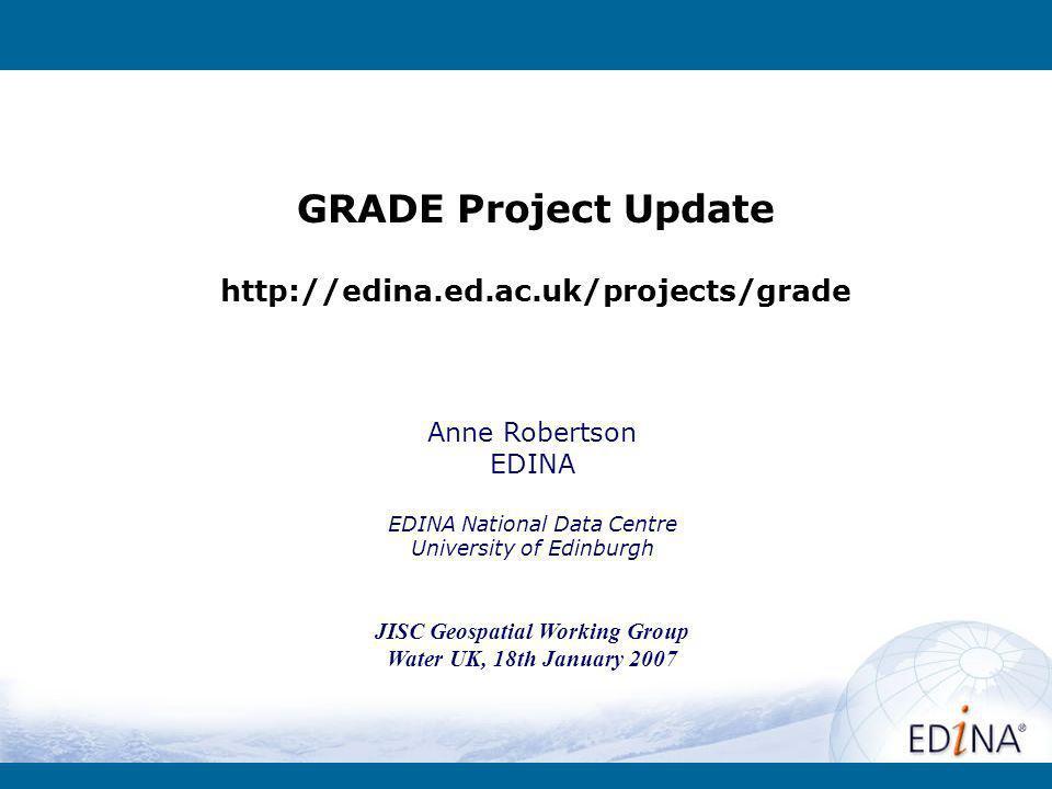 GRADE Project Update http://edina.ed.ac.uk/projects/grade Anne Robertson EDINA EDINA National Data Centre University of Edinburgh JISC Geospatial Working Group Water UK, 18th January 2007